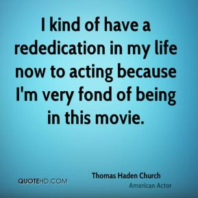 I kind of have a rededication in my life now to acting because I'm very fond of being in this movie.
