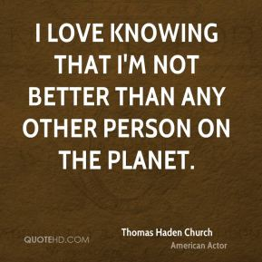 I love knowing that I'm not better than any other person on the planet.