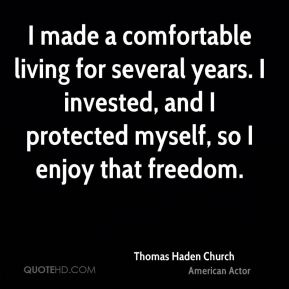 Thomas Haden Church - I made a comfortable living for several years. I invested, and I protected myself, so I enjoy that freedom.