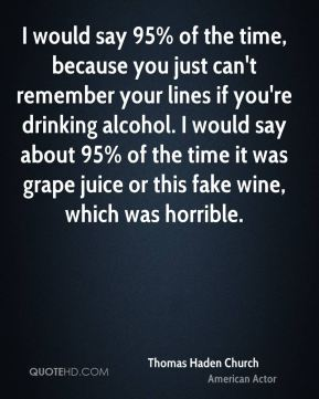 I would say 95% of the time, because you just can't remember your lines if you're drinking alcohol. I would say about 95% of the time it was grape juice or this fake wine, which was horrible.