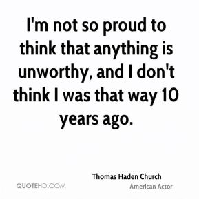 I'm not so proud to think that anything is unworthy, and I don't think I was that way 10 years ago.