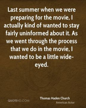 Last summer when we were preparing for the movie, I actually kind of wanted to stay fairly uninformed about it. As we went through the process that we do in the movie, I wanted to be a little wide-eyed.