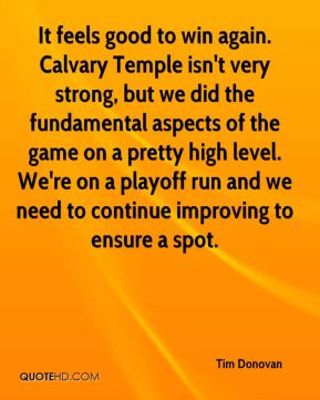 Tim Donovan  - It feels good to win again. Calvary Temple isn't very strong, but we did the fundamental aspects of the game on a pretty high level. We're on a playoff run and we need to continue improving to ensure a spot.