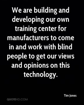 Tim Jones  - We are building and developing our own training center for manufacturers to come in and work with blind people to get our views and opinions on this technology.