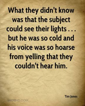 Tim Jones  - What they didn't know was that the subject could see their lights . . . but he was so cold and his voice was so hoarse from yelling that they couldn't hear him.