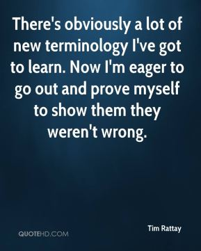 Tim Rattay  - There's obviously a lot of new terminology I've got to learn. Now I'm eager to go out and prove myself to show them they weren't wrong.