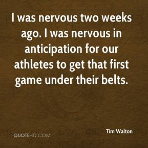 Tim Walton  - I was nervous two weeks ago. I was nervous in anticipation for our athletes to get that first game under their belts.