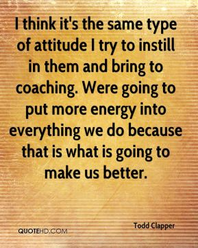 I think it's the same type of attitude I try to instill in them and bring to coaching. Were going to put more energy into everything we do because that is what is going to make us better.
