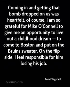 Tom Fitzgerald  - Coming in and getting that bomb dropped on us was heartfelt, of course. I am so grateful for Mike O'Connell to give me an opportunity to live out a childhood dream -- to come to Boston and put on the Bruins sweater. On the flip side, I feel responsible for him losing his job.