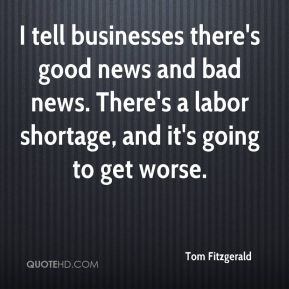 I tell businesses there's good news and bad news. There's a labor shortage, and it's going to get worse.