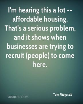 I'm hearing this a lot -- affordable housing. That's a serious problem, and it shows when businesses are trying to recruit (people) to come here.