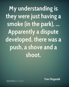 My understanding is they were just having a smoke (in the park), ... Apparently a dispute developed, there was a push, a shove and a shoot.