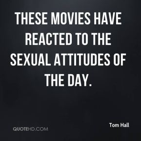 Tom Hall  - These movies have reacted to the sexual attitudes of the day.