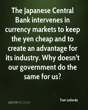 Tom LaSorda  - The Japanese Central Bank intervenes in currency markets to keep the yen cheap and to create an advantage for its industry. Why doesn't our government do the same for us?