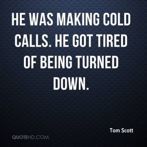 Tom Scott  - He was making cold calls. He got tired of being turned down.