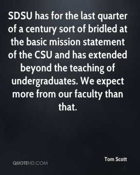 Tom Scott  - SDSU has for the last quarter of a century sort of bridled at the basic mission statement of the CSU and has extended beyond the teaching of undergraduates. We expect more from our faculty than that.
