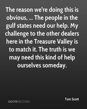 Tom Scott  - The reason we're doing this is obvious, ... The people in the gulf states need our help. My challenge to the other dealers here in the Treasure Valley is to match it. The truth is we may need this kind of help ourselves someday.
