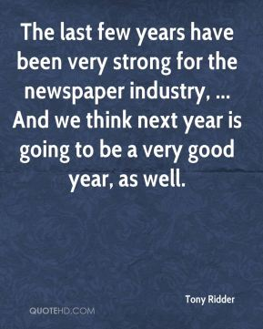 The last few years have been very strong for the newspaper industry, ... And we think next year is going to be a very good year, as well.
