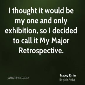 Tracey Emin - I thought it would be my one and only exhibition, so I decided to call it My Major Retrospective.