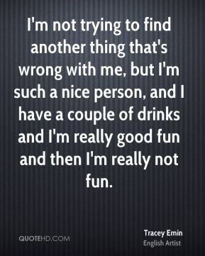 Tracey Emin - I'm not trying to find another thing that's wrong with me, but I'm such a nice person, and I have a couple of drinks and I'm really good fun and then I'm really not fun.