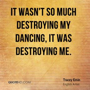 Tracey Emin - It wasn't so much destroying my dancing, it was destroying me.