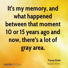 Tracey Emin - It's my memory, and what happened between that moment 10 or 15 years ago and now, there's a lot of gray area.