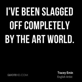 Tracey Emin - I've been slagged off completely by the art world.