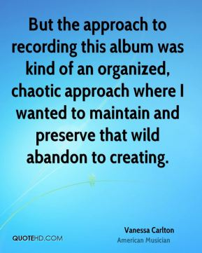 Vanessa Carlton - But the approach to recording this album was kind of an organized, chaotic approach where I wanted to maintain and preserve that wild abandon to creating.