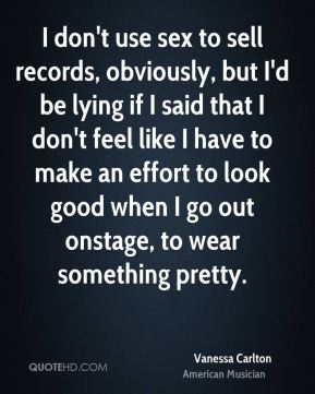 Vanessa Carlton - I don't use sex to sell records, obviously, but I'd be lying if I said that I don't feel like I have to make an effort to look good when I go out onstage, to wear something pretty.