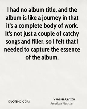 Vanessa Carlton - I had no album title, and the album is like a journey in that it's a complete body of work. It's not just a couple of catchy songs and filler, so I felt that I needed to capture the essence of the album.