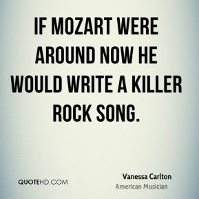 Vanessa Carlton - If Mozart were around now he would write a killer rock song.