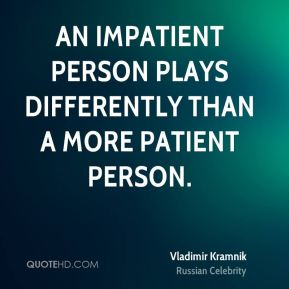 An impatient person plays differently than a more patient person.