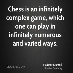 Chess is an infinitely complex game, which one can play in infinitely numerous and varied ways.