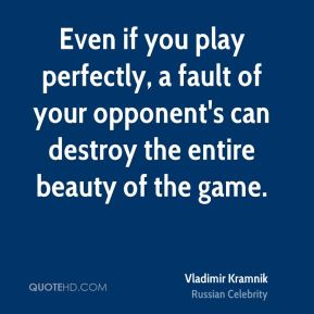 Even if you play perfectly, a fault of your opponent's can destroy the entire beauty of the game.