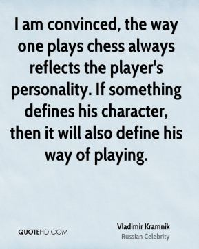 Vladimir Kramnik - I am convinced, the way one plays chess always reflects the player's personality. If something defines his character, then it will also define his way of playing.
