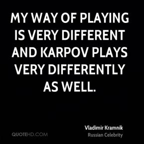 My way of playing is very different and Karpov plays very differently as well.