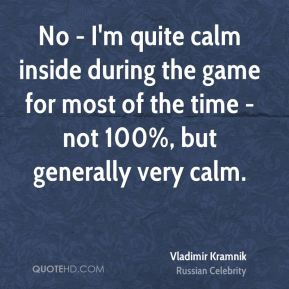Vladimir Kramnik - No - I'm quite calm inside during the game for most of the time - not 100%, but generally very calm.