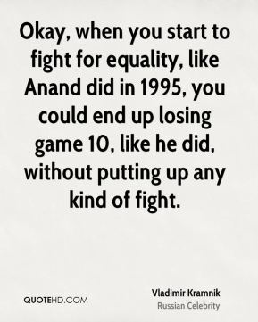 Okay, when you start to fight for equality, like Anand did in 1995, you could end up losing game 10, like he did, without putting up any kind of fight.