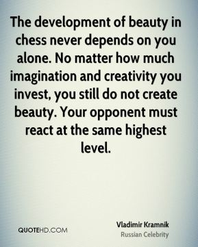 Vladimir Kramnik - The development of beauty in chess never depends on you alone. No matter how much imagination and creativity you invest, you still do not create beauty. Your opponent must react at the same highest level.