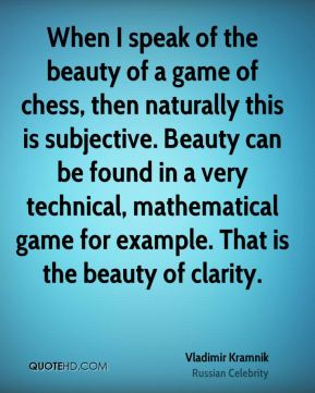 When I speak of the beauty of a game of chess, then naturally this is subjective. Beauty can be found in a very technical, mathematical game for example. That is the beauty of clarity.