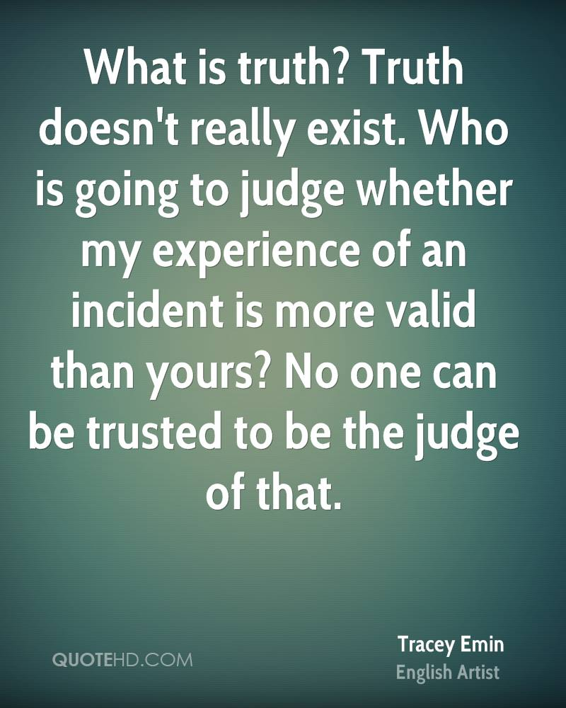 What is truth? Truth doesn't really exist. Who is going to judge whether my experience of an incident is more valid than yours? No one can be trusted to be the judge of that.