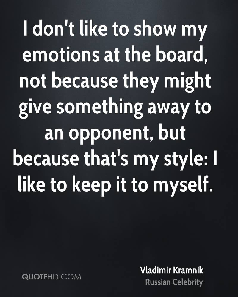 I don't like to show my emotions at the board, not because they might give something away to an opponent, but because that's my style: I like to keep it to myself.