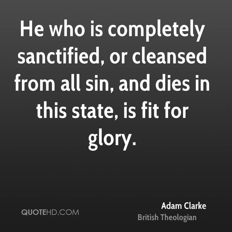 He who is completely sanctified, or cleansed from all sin, and dies in this state, is fit for glory.