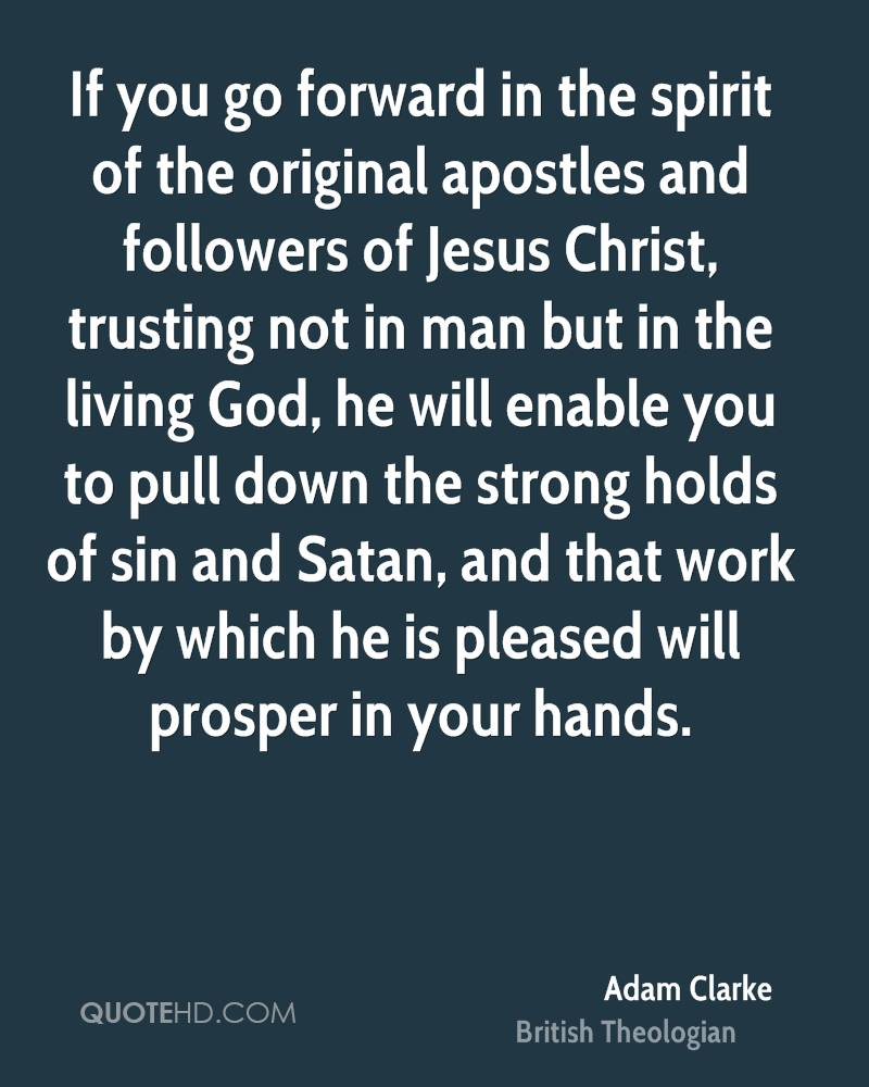 If you go forward in the spirit of the original apostles and followers of Jesus Christ, trusting not in man but in the living God, he will enable you to pull down the strong holds of sin and Satan, and that work by which he is pleased will prosper in your hands.