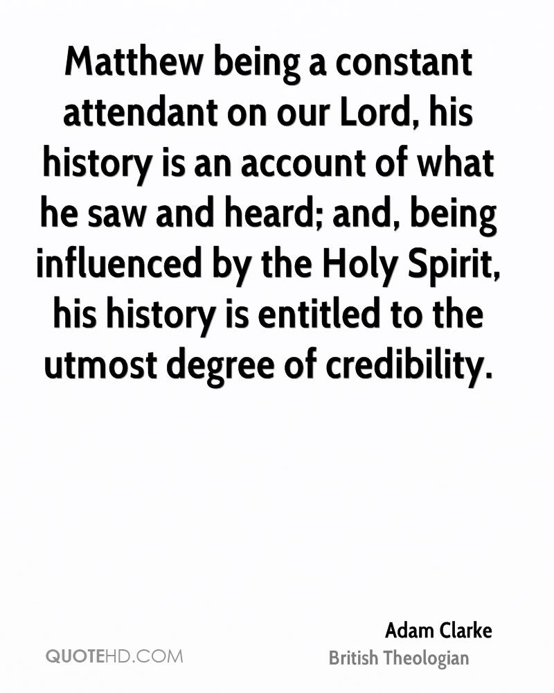 Matthew being a constant attendant on our Lord, his history is an account of what he saw and heard; and, being influenced by the Holy Spirit, his history is entitled to the utmost degree of credibility.