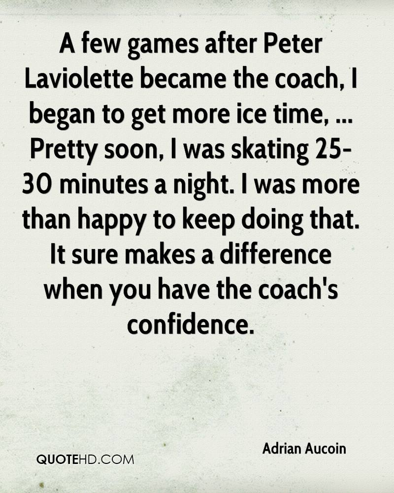 A few games after Peter Laviolette became the coach, I began to get more ice time, ... Pretty soon, I was skating 25-30 minutes a night. I was more than happy to keep doing that. It sure makes a difference when you have the coach's confidence.