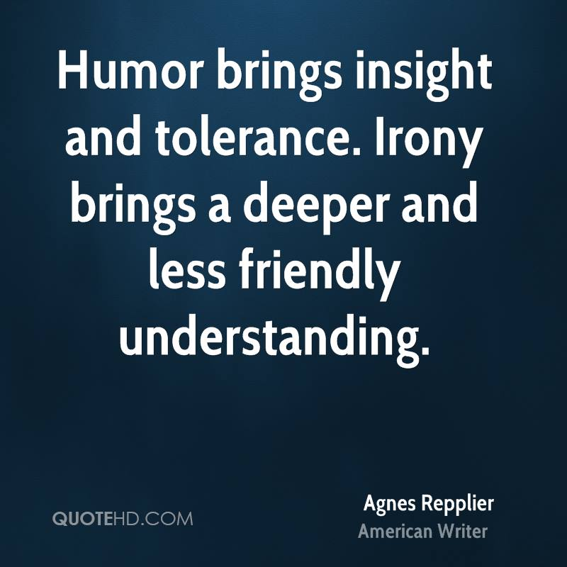 Humor brings insight and tolerance. Irony brings a deeper and less friendly understanding.