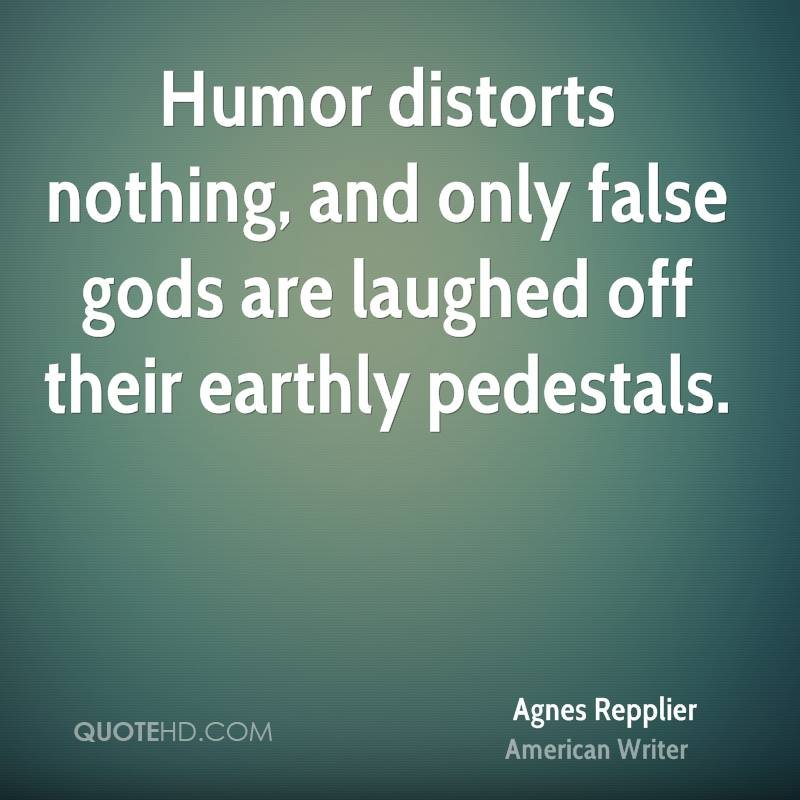 Humor distorts nothing, and only false gods are laughed off their earthly pedestals.
