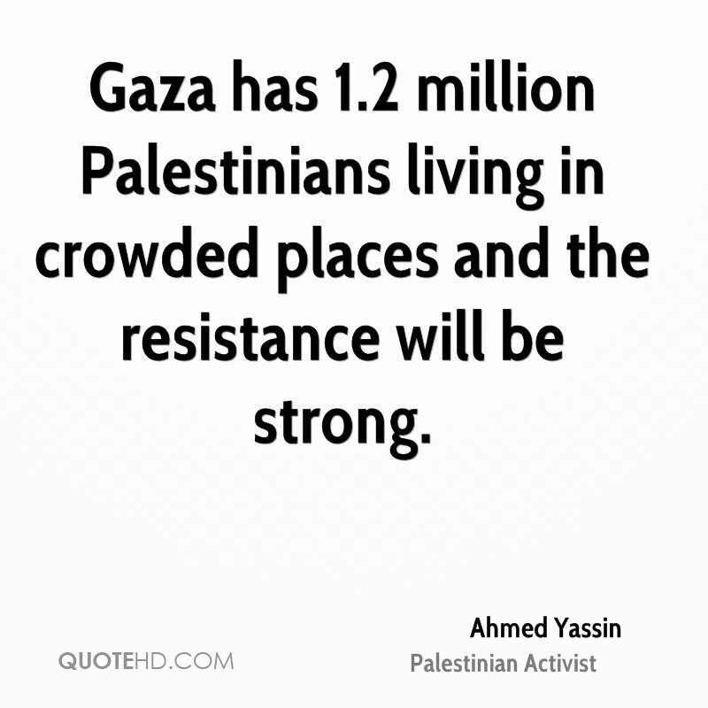 Gaza has 1.2 million Palestinians living in crowded places and the resistance will be strong.