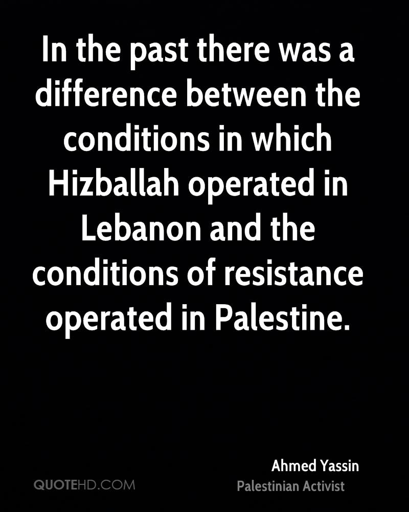 In the past there was a difference between the conditions in which Hizballah operated in Lebanon and the conditions of resistance operated in Palestine.